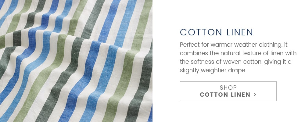 Cotton Linen. Perfect for warmer weather clothing, it combines the natural texture of linen with the softness of woven cotton, giving it a slightly weighter drape. SHOP