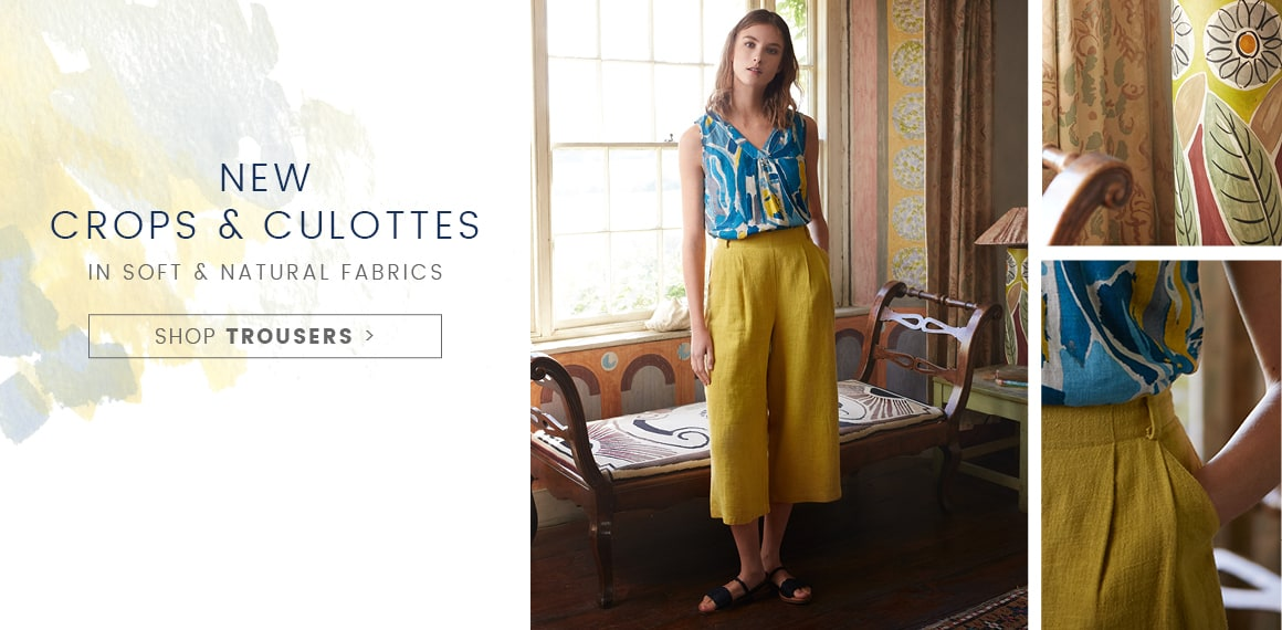 New Crops & Culottes in soft & natural fabrics.